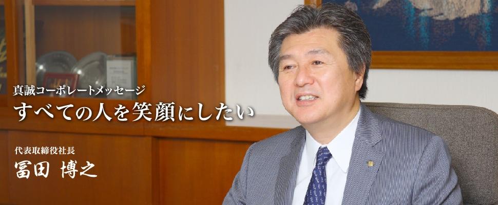 真誠コーポレートメッセージ すべての人を笑顔にしたい 代表取締役社長 冨田 博之